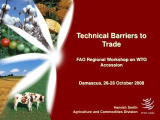 Technical Barriers to Trade FAO Regional Workshop on WTO Accession Damascus, 26-28 October 2008