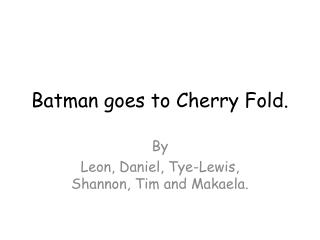 Batman goes to Cherry Fold.