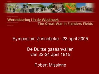 Symposium Zonnebeke - 23 april 2005 De Duitse gasaanvallen van 22-24 april 1915 Robert Missinne