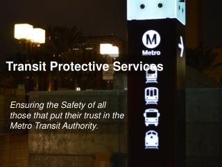 Ensuring the Safety of all those that put their trust in the Metro Transit Authority .