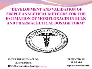 """DEVELOPMENT AND VALIDATION OF SIMPLE ANALYTICAL METHODS FOR THE ESTIMATION OF MOXIFLOXACIN IN BULK AND PHARMACEUTICAL"
