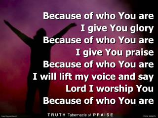 Because of who You are  I give You glory Because of who You are