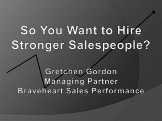 So You Want to Hire  Stronger Salespeople? Gretchen Gordon Managing Partner