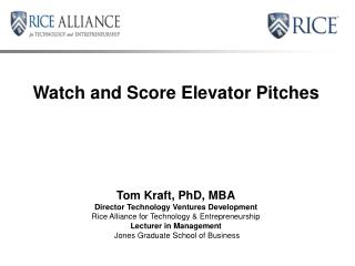 Watch and Score Elevator Pitches Tom Kraft, PhD, MBA Director Technology Ventures Development