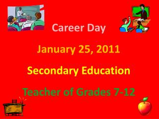 Career Day January 25, 2011 Secondary Education Teacher of Grades 7-12