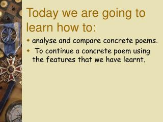 Today we are going to learn how to: