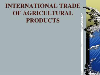 INTERNATIONAL TRADE OF AGRICULTURAL PRODUCTS
