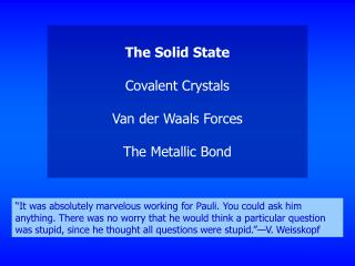 The Solid State Covalent Crystals Van der Waals Forces The Metallic Bond