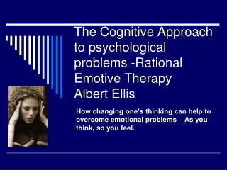 The Cognitive Approach to psychological problems -Rational Emotive Therapy Albert Ellis