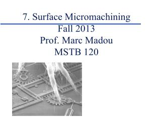 7. Surface Micromachining Fall 2013 Prof. Marc Madou MSTB 120