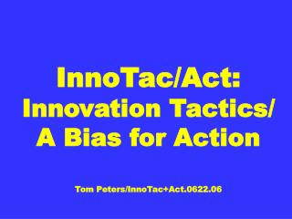 InnoTac/Act: Innovation Tactics/ A Bias for Action Tom Peters/InnoTac+Act.0622.06