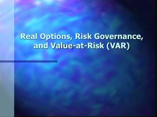 Real Options, Risk Governance, and Value-at-Risk (VAR)