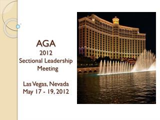 AGA 201 2 Sectional Leadership Meeting Las Vegas, Nevada May 1 7 - 1 9 , 201 2