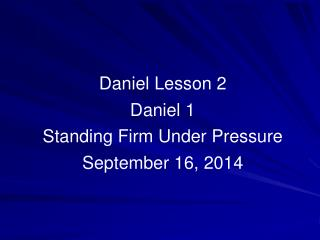 Daniel Lesson 2 Daniel 1  Standing Firm Under Pressure  September 16, 2014