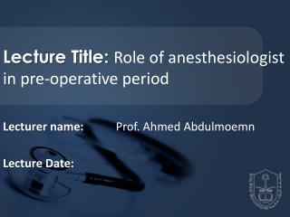 Lecture Title:  Role of anesthesiologist in pre-operative period