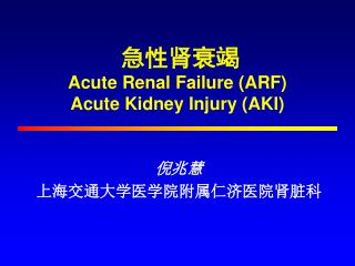 急性肾衰竭 Acute Renal Failure (ARF) Acute Kidney Injury (AKI)