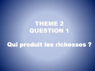 THEME 2 QUESTION 1 Qui produit les richesses ?