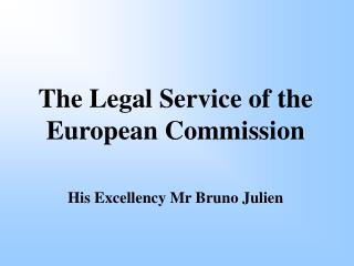 The Legal Service of the European Commission His Excellency Mr Bruno Julien