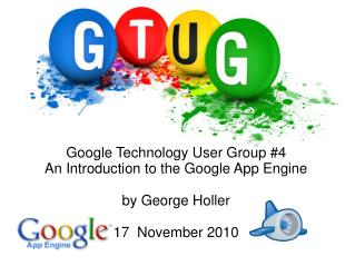 Google Technology User Group #4 An Introduction to the Google App Engine by George Holler