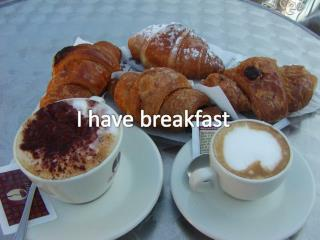 I  have  breakfast