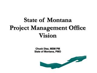 State of Montana Project Management Office Vision  Chuck Diaz, MSM PM State of Montana, PMO