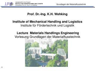 Prof. Dr.-Ing. K.H. Wehking Institute of Mechanical Handling and Logistics Institute für Fördertechnik und Logistik Lect