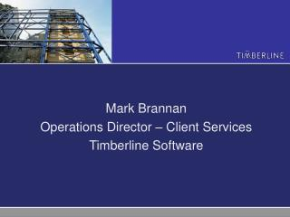 Mark Brannan Operations Director – Client Services Timberline Software