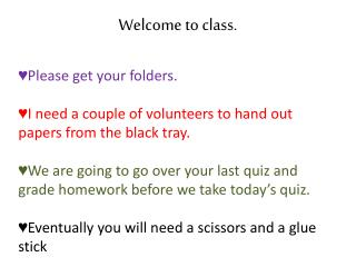 Welcome to class . Please  get your folders.