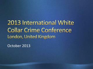 2013 International White Collar Crime Conference  London, United Kingdom