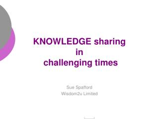 KNOWLEDGE sharing in  challenging times