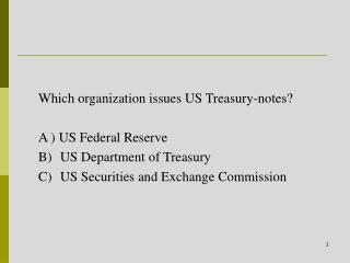 Which organization issues US Treasury-notes? A ) US Federal Reserve US Department of Treasury