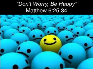 """Don't Worry, Be Happy"" Matthew 6:25-34"