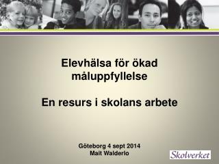 Elevhälsa för ökad måluppfyllelse En resurs i skolans arbete Göteborg 4  sept  2014 Mait  Walderlo