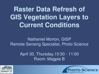 Raster Data Refresh of GIS Vegetation Layers to Current Conditions  Nathaniel Morton, GISP Remote Sensing Specialist, Ph