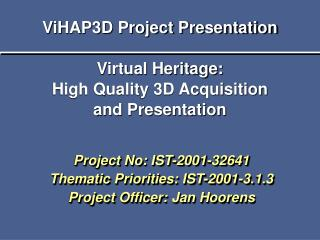 ViHAP3D Project Presentation Virtual Heritage:  High Quality 3D Acquisition  and Presentation