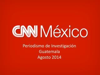 Periodismo de Investigación Guatemala Agosto 2014