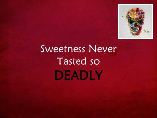 Sweetness Never  Tasted so DEADLY