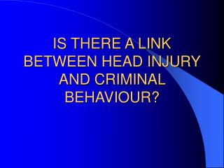 IS THERE A LINK BETWEEN HEAD INJURY AND CRIMINAL BEHAVIOUR?