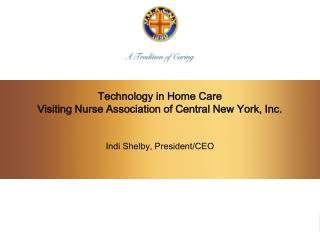 Technology in Home Care Visiting Nurse Association of Central New York, Inc. Indi Shelby, President/CEO