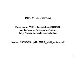 MIPS VHDL Overview Reference: VHDL Tutorial on CDROM, or Accolade Reference Guide http://www.acc-eda.com/vhdlref Notes: