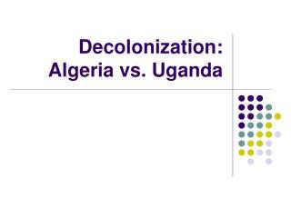 Decolonization:  Algeria vs. Uganda