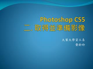 Photoshop CS5  二 .  取得並準備影像