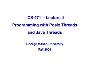 CS 471  - Lecture 4 Programming with Posix Threads  and Java Threads George Mason University