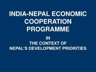 INDIA-NEPAL ECONOMIC COOPERATION PROGRAMME IN THE CONTEXT OF  NEPAL'S DEVELOPMENT PRIORITIES