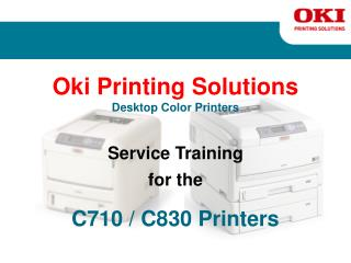 Oki Printing Solutions Desktop Color Printers Service Training for the C710 / C830 Printers