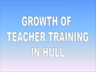 GROWTH OF  TEACHER TRAINING  IN HULL