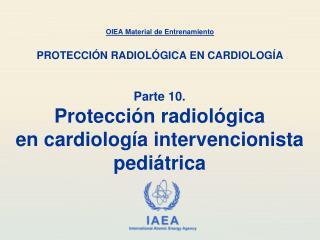 Parte 10. Protección radiológica en cardiología intervencionista pediátrica