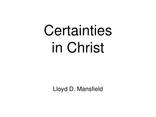 Certainties in Christ  Lloyd D. Mansfield