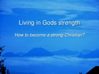 Living in Gods strength How to become a strong Christian?