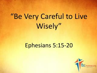 """Be Very Careful to Live Wisely"" Ephesians 5:15-20"